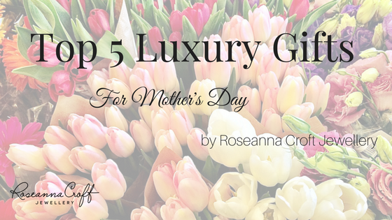Top 5 Luxury Mothers Day Gifts by Roseanna Croft Jewellery